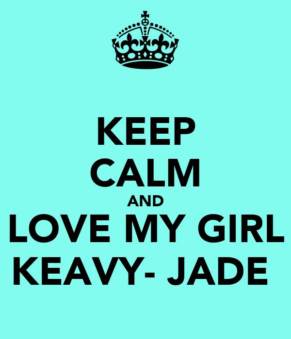 KEEP CALM AND LOVE MY GIRL KEAVY- JADE