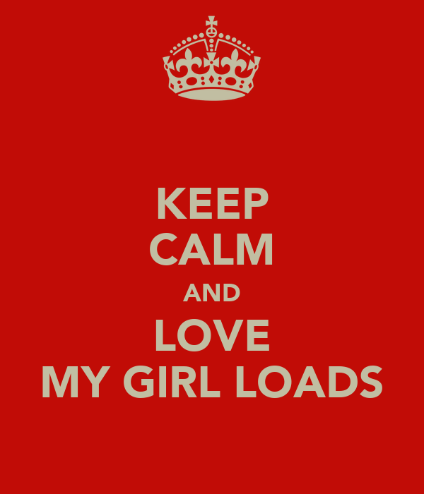 KEEP CALM AND LOVE MY GIRL LOADS
