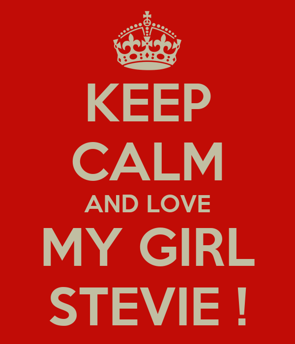 KEEP CALM AND LOVE MY GIRL STEVIE !