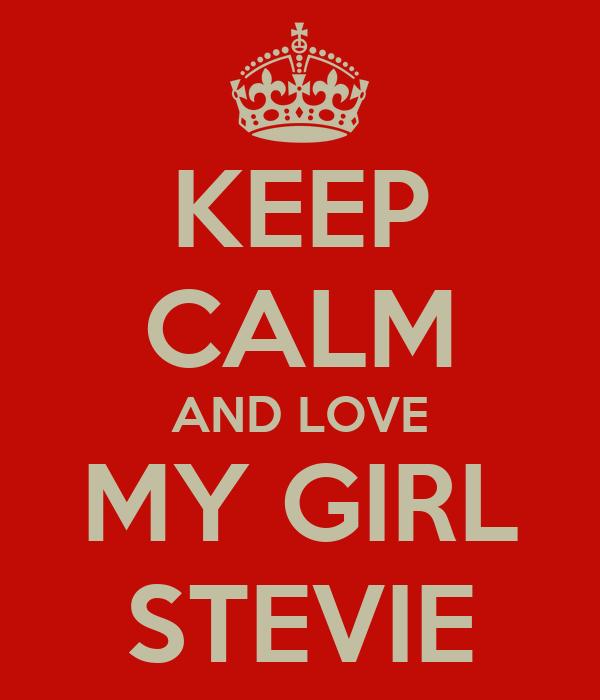 KEEP CALM AND LOVE MY GIRL STEVIE