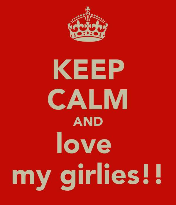 KEEP CALM AND love  my girlies!!