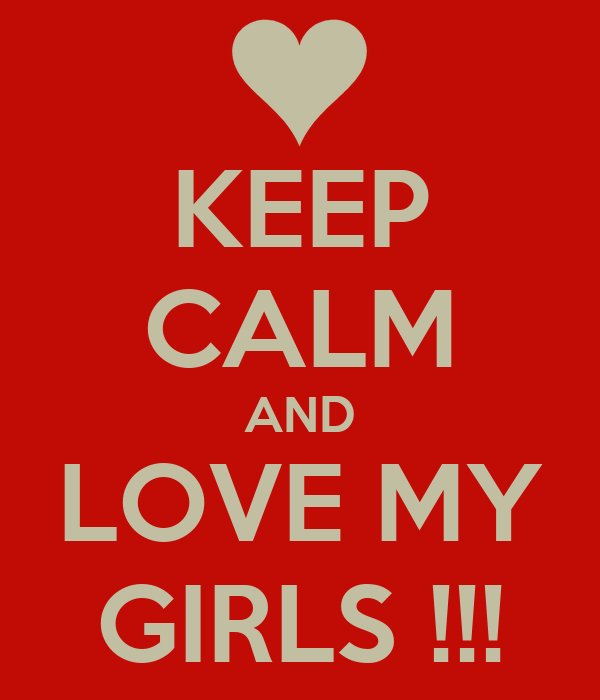 KEEP CALM AND LOVE MY GIRLS !!!