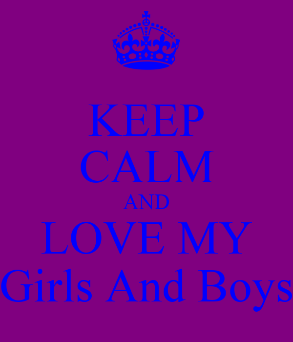 KEEP CALM AND LOVE MY Girls And Boys