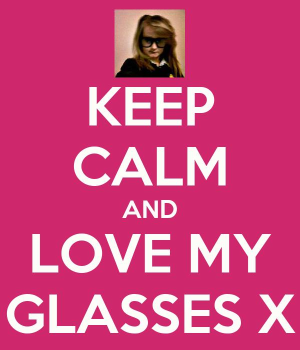 KEEP CALM AND LOVE MY GLASSES X
