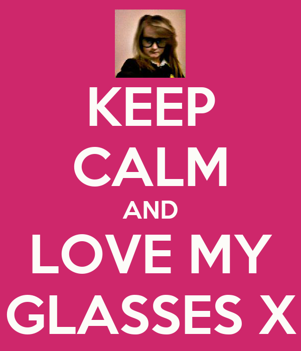 KEEP CALM AND LOVE MY GLASSES X