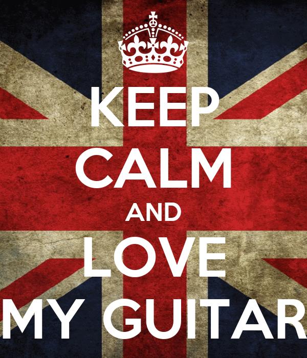 KEEP CALM AND LOVE MY GUITAR