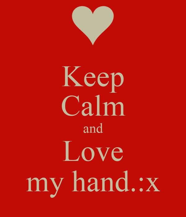 Keep Calm and Love my hand.:x