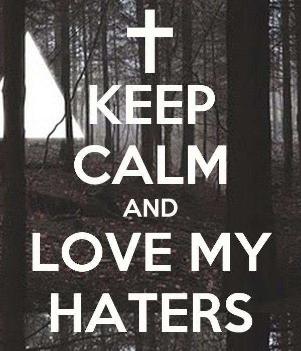 KEEP CALM AND LOVE MY HATERS