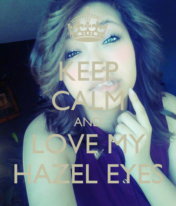 KEEP CALM AND LOVE MY HAZEL EYES