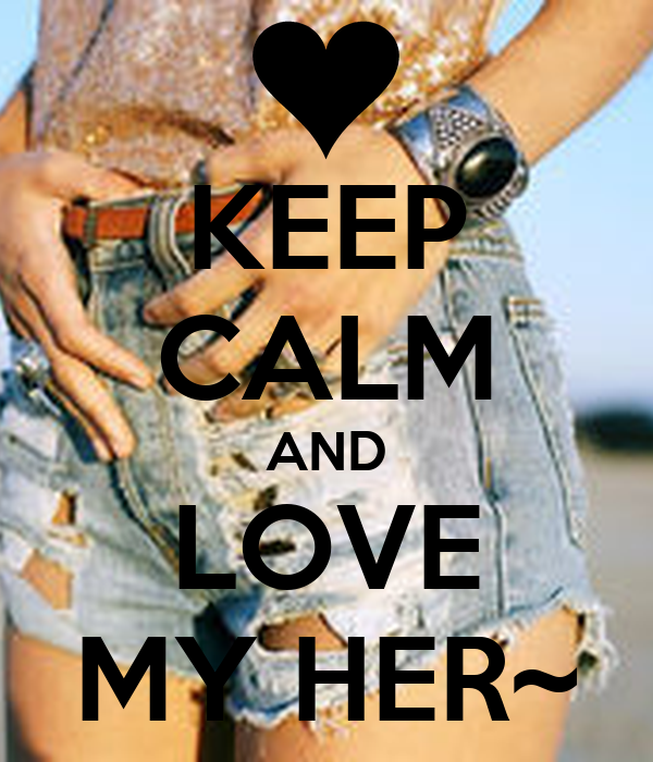 KEEP CALM AND LOVE MY HER~