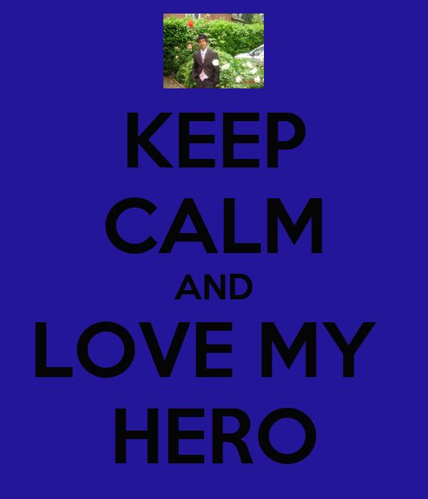 KEEP CALM AND LOVE MY  HERO