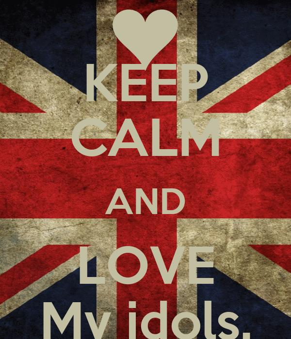 KEEP CALM AND LOVE My idols.