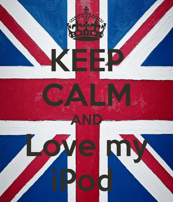 KEEP CALM AND Love my iPod
