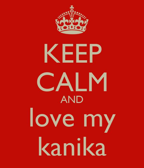 KEEP CALM AND love my kanika