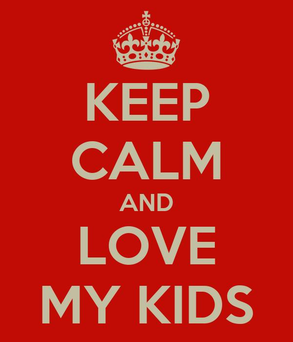 KEEP CALM AND LOVE MY KIDS