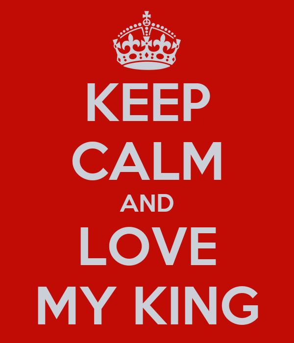 KEEP CALM AND LOVE MY KING
