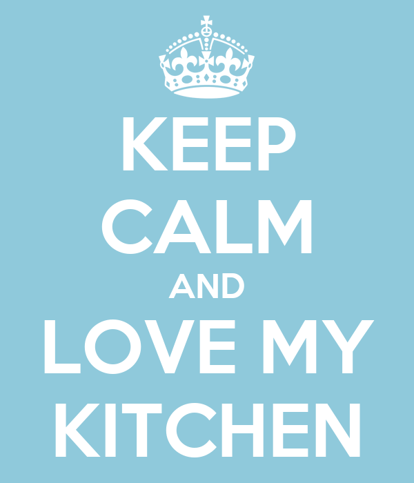 KEEP CALM AND LOVE MY KITCHEN