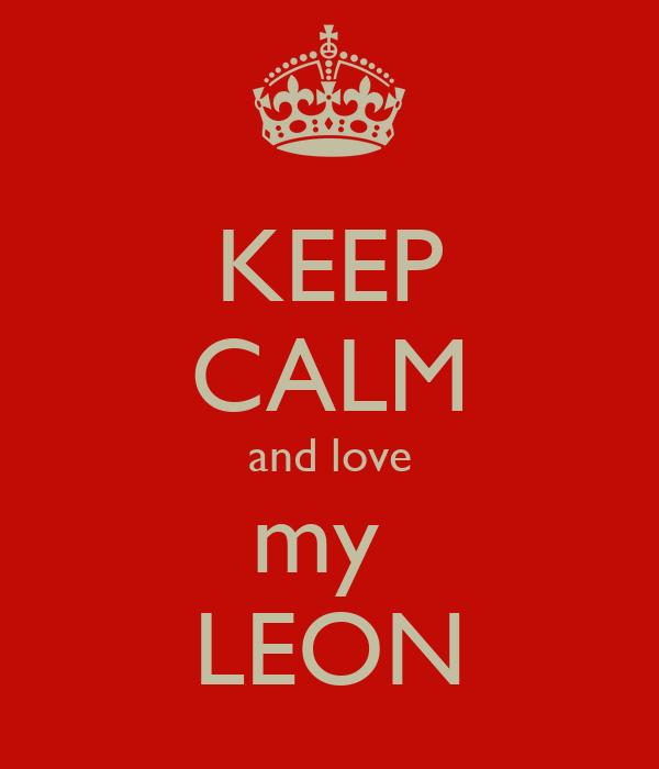 KEEP CALM and love my  LEON