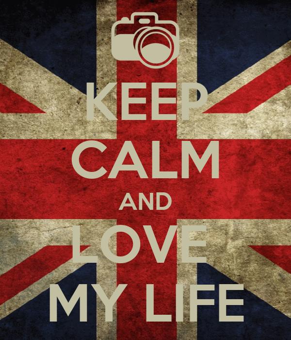 KEEP CALM AND LOVE  MY LIFE