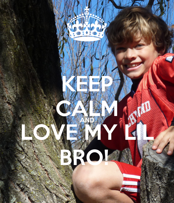 KEEP CALM AND LOVE MY LIL BRO!