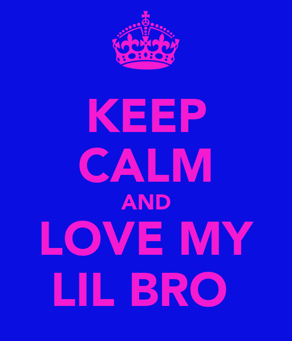 KEEP CALM AND LOVE MY LIL BRO