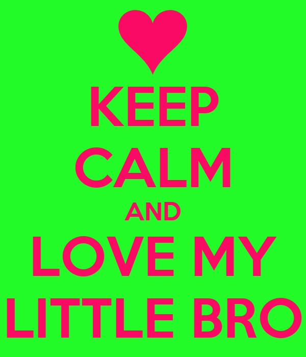 KEEP CALM AND LOVE MY LITTLE BRO