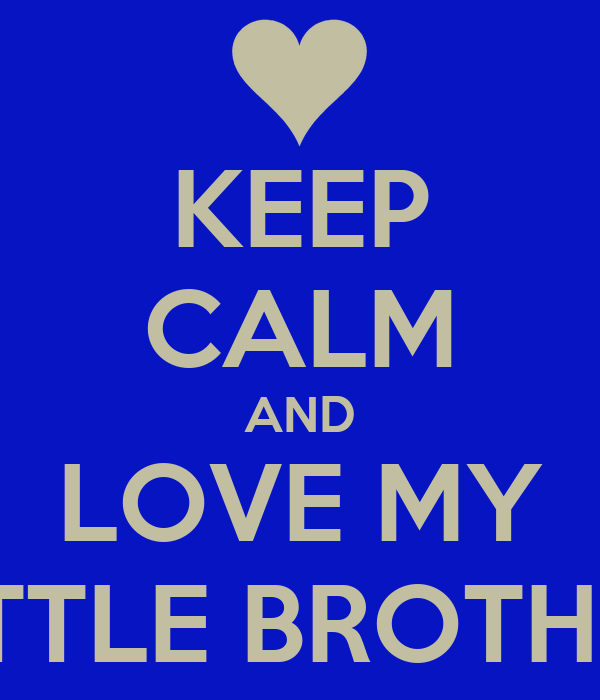 KEEP CALM AND LOVE MY LITTLE BROTHER