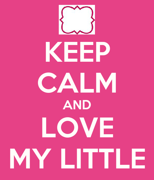 KEEP CALM AND LOVE MY LITTLE