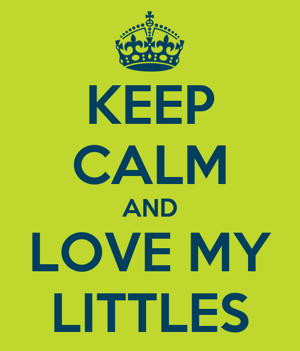 KEEP CALM AND LOVE MY LITTLES