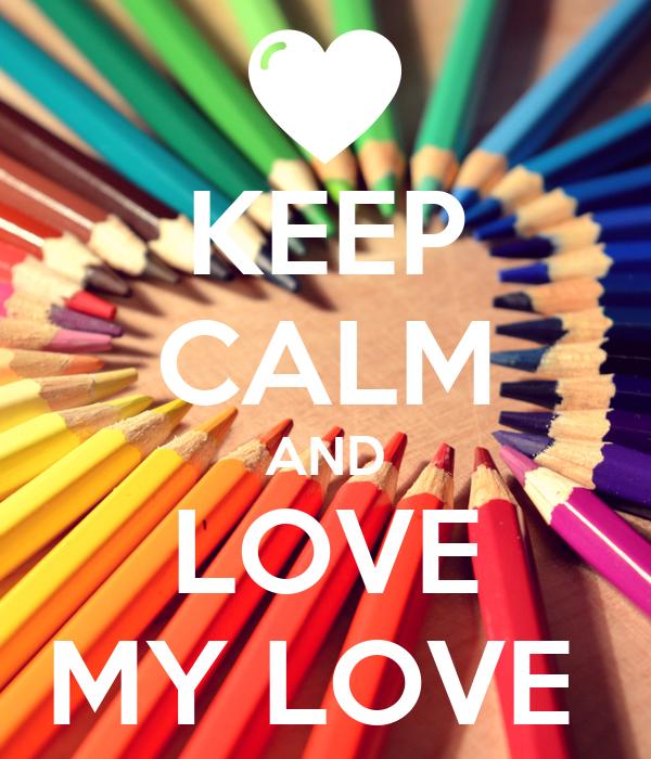 KEEP CALM AND LOVE MY LOVE