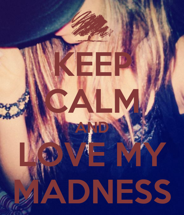 KEEP CALM AND LOVE MY MADNESS