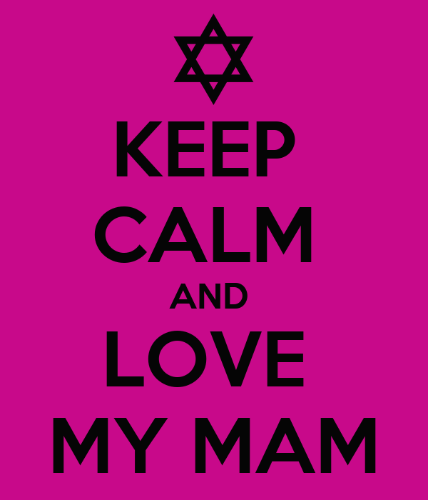 KEEP  CALM  AND  LOVE  MY MAM