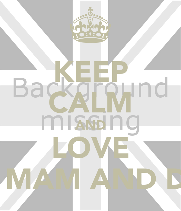 KEEP CALM AND LOVE MY MAM AND DAD