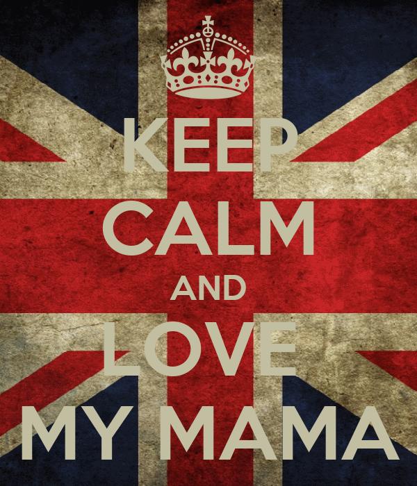 KEEP CALM AND LOVE  MY MAMA