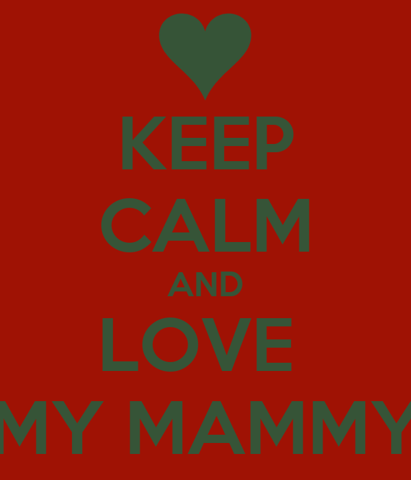 KEEP CALM AND LOVE  MY MAMMY