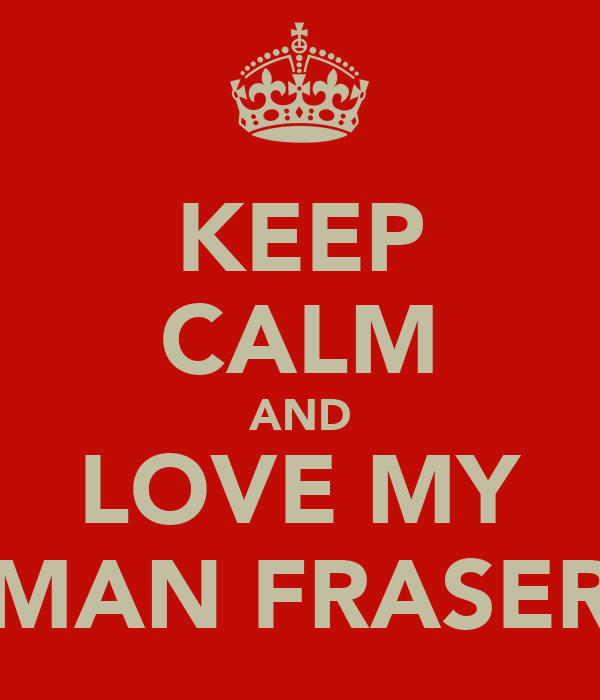KEEP CALM AND LOVE MY MAN FRASER