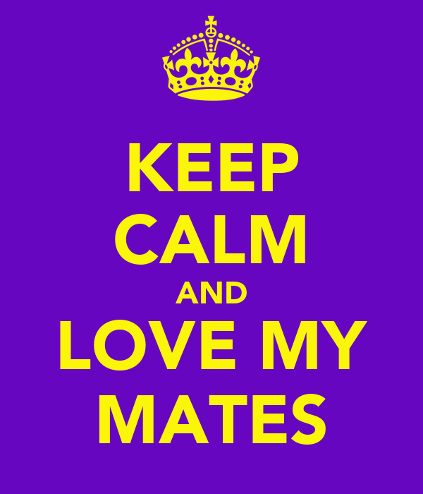 KEEP CALM AND LOVE MY MATES