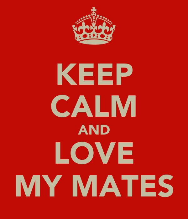 KEEP CALM AND LOVE MY MATES