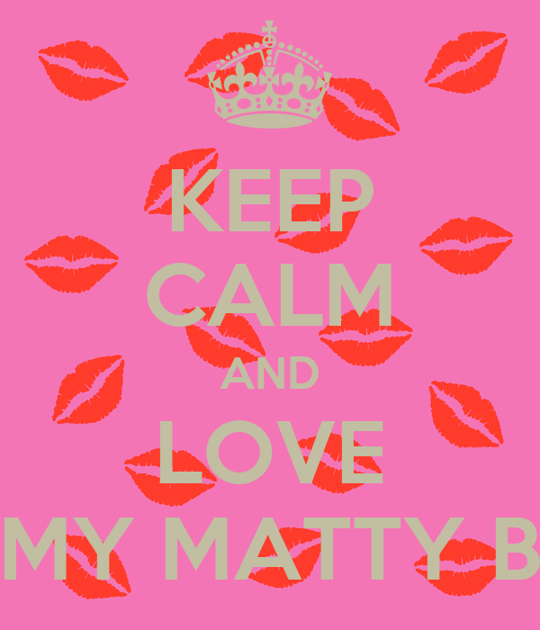 KEEP CALM AND LOVE MY MATTY B