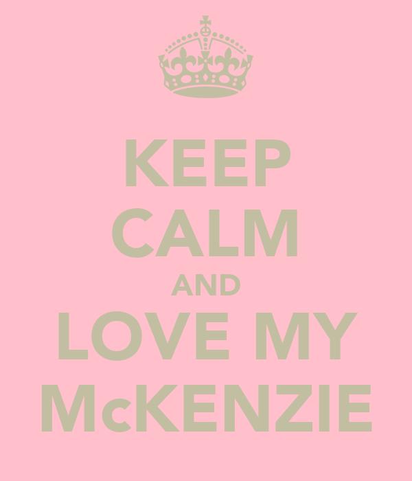 KEEP CALM AND LOVE MY McKENZIE