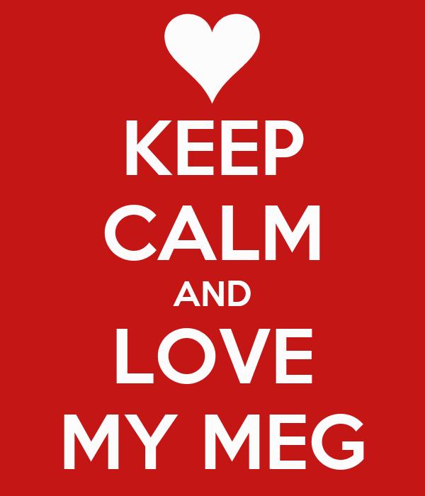 KEEP CALM AND LOVE MY MEG