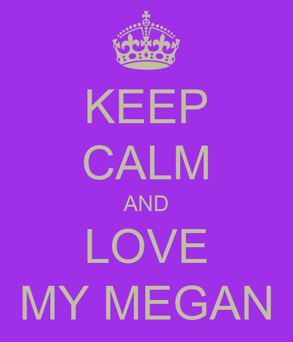 KEEP CALM AND LOVE MY MEGAN