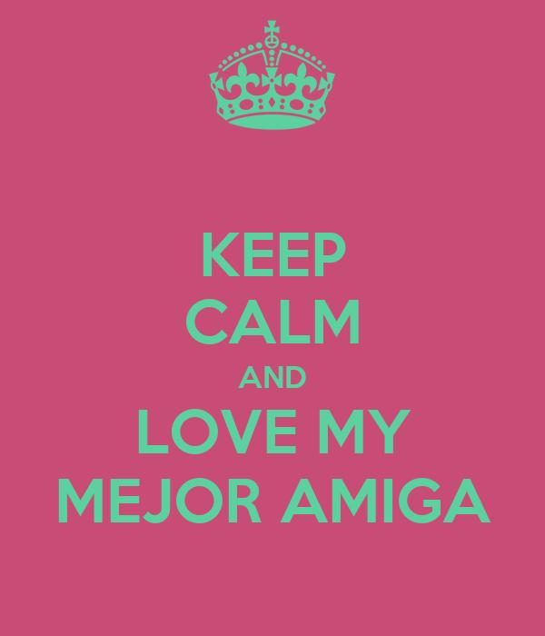 KEEP CALM AND LOVE MY MEJOR AMIGA