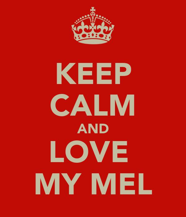 KEEP CALM AND LOVE  MY MEL
