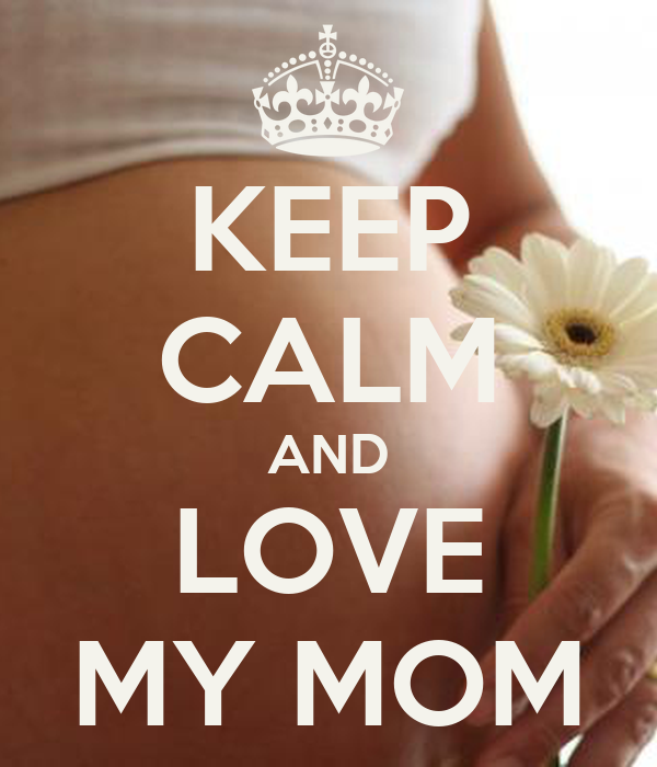 KEEP CALM AND LOVE MY MOM