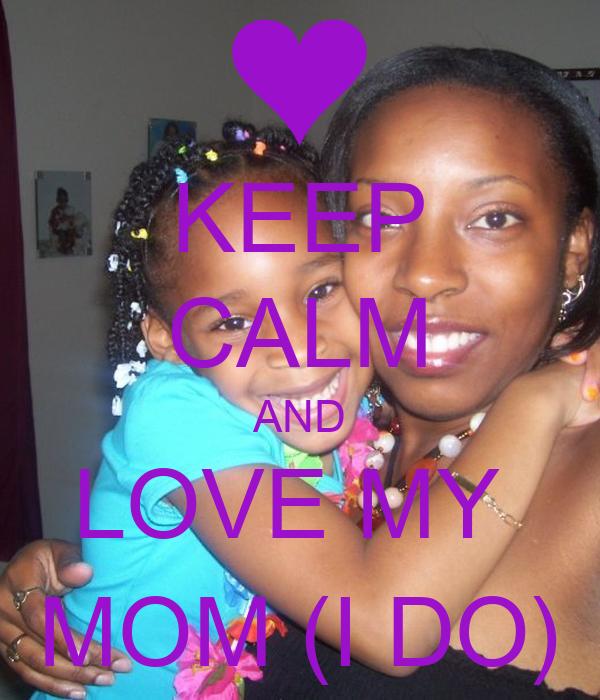 KEEP CALM AND LOVE MY  MOM (I DO)