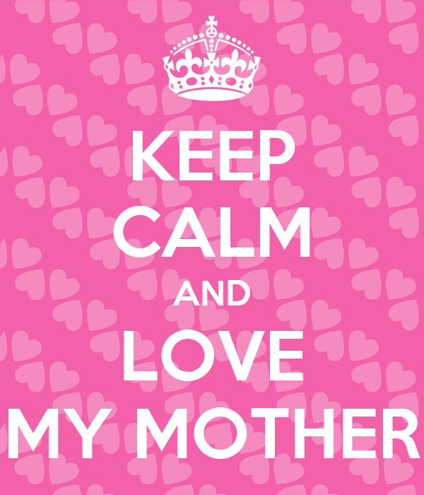 KEEP CALM AND LOVE MY MOTHER