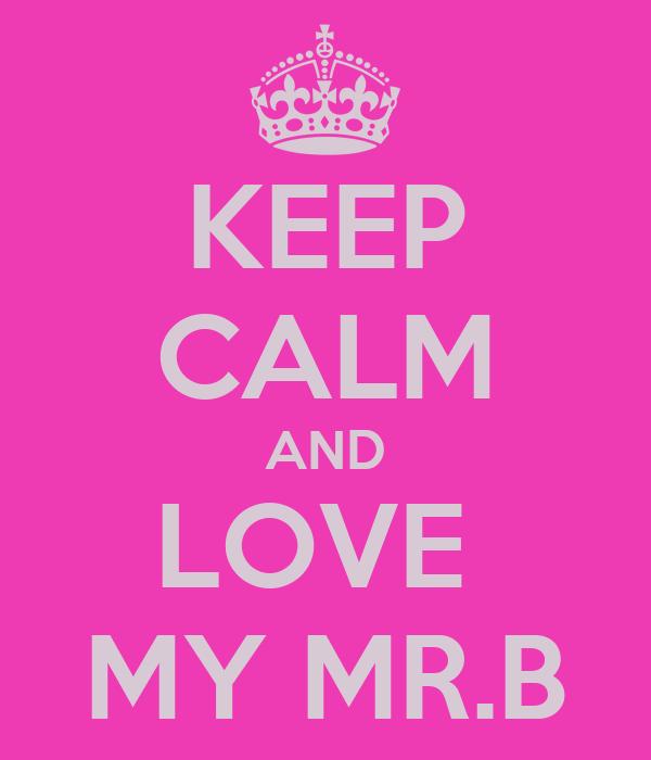 KEEP CALM AND LOVE  MY MR.B