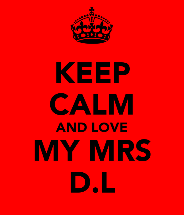 KEEP CALM AND LOVE MY MRS D.L