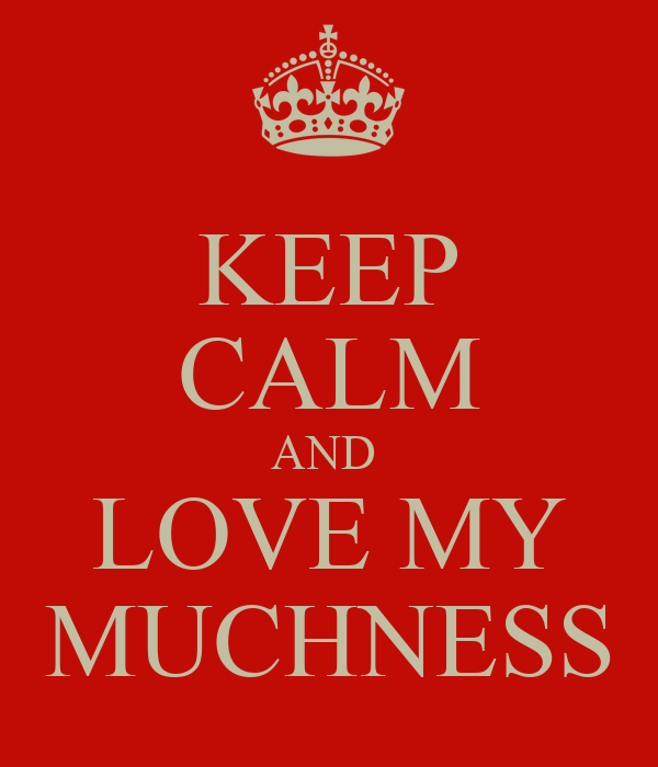 KEEP CALM AND  LOVE MY MUCHNESS